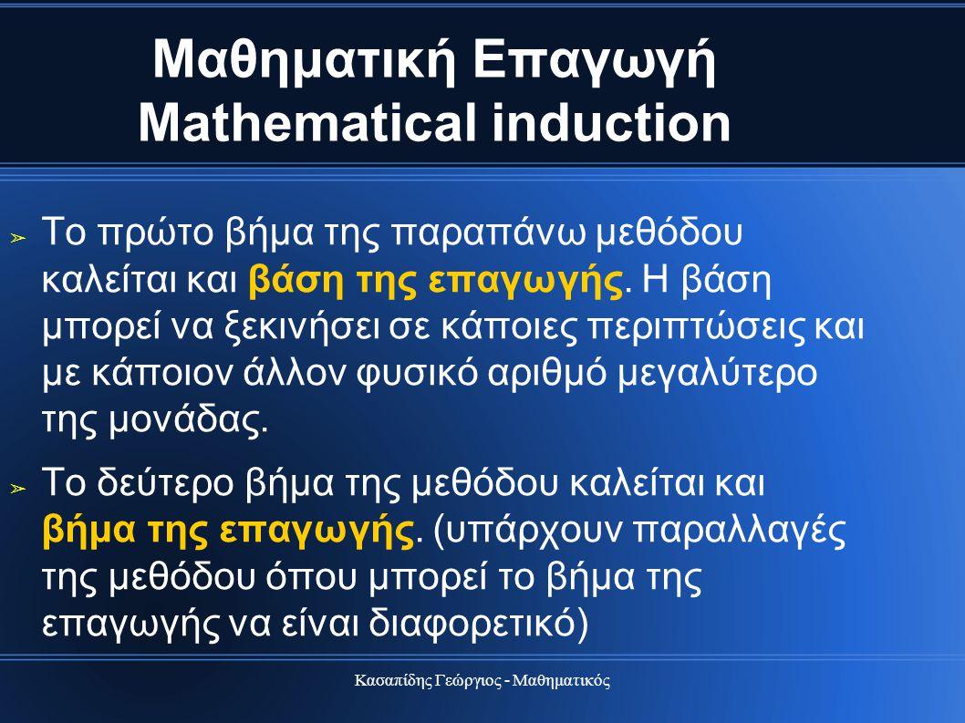 Κασαπίδης Γεώργιος - Μαθηματικός Μαθηματική Επαγωγή Mathematical induction ➢ Το πρώτο βήμα της παραπάνω μεθόδου καλείται και βάση της επαγωγής. Η βάση
