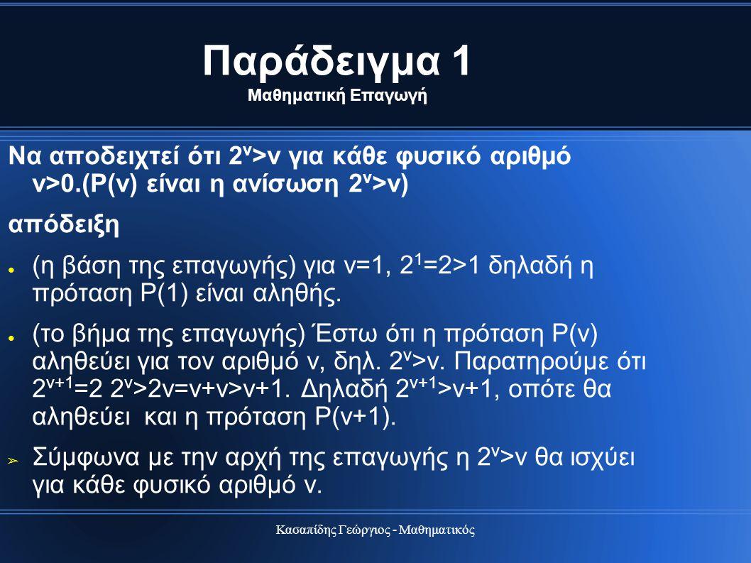 Κασαπίδης Γεώργιος - Μαθηματικός Παράδειγμα 1 Μαθηματική Επαγωγή Να αποδειχτεί ότι 2 ν >ν για κάθε φυσικό αριθμό ν>0.(Ρ(ν) είναι η ανίσωση 2 ν >ν) από