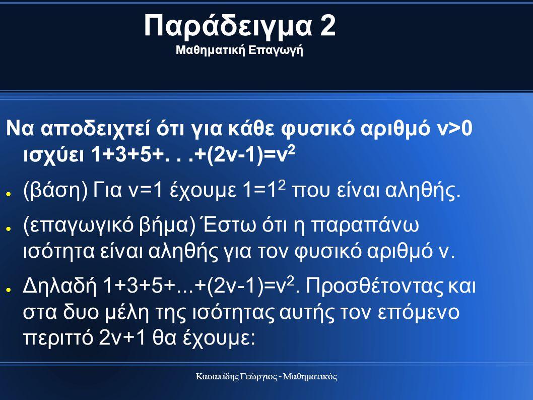 Κασαπίδης Γεώργιος - Μαθηματικός Παράδειγμα 2 Μαθηματική Επαγωγή Να αποδειχτεί ότι για κάθε φυσικό αριθμό ν>0 ισχύει 1+3+5+...+(2ν-1)=ν 2 ● (βάση) Για
