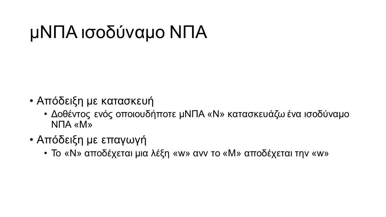 μΝΠΑ ισοδύναμο ΝΠΑ Απόδειξη με κατασκευή Δοθέντος ενός οποιουδήποτε μΝΠΑ «Ν» κατασκευάζω ένα ισοδύναμο ΝΠΑ «Μ» Απόδειξη με επαγωγή Το «N» αποδέχεται μια λέξη «w» ανν το «M» αποδέχεται την «w»