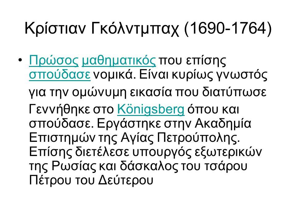 Κρίστιαν Γκόλντμπαχ (1690-1764) Πρώσος μαθηματικός που επίσης σπούδασε νομικά. Είναι κυρίως γνωστόςΠρώσοςμαθηματικός σπούδασε για την ομώνυμη εικασία
