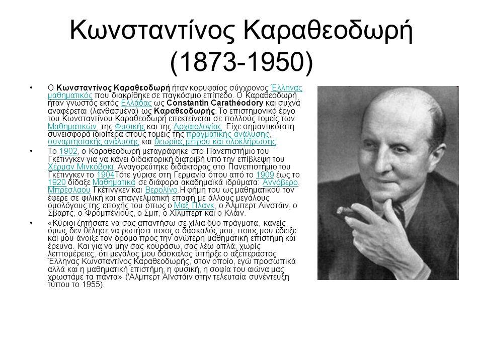 Κωνσταντίνος Καραθεοδωρή (1873-1950) Ο Κωνσταντίνος Καραθεοδωρή ήταν κορυφαίος σύγχρονος Έλληνας μαθηματικός που διακρίθηκε σε παγκόσμιο επίπεδο. Ο Κα