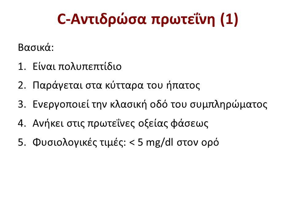 C-Αντιδρώσα πρωτεΐνη (1) Βασικά: 1.Είναι πολυπεπτίδιο 2.Παράγεται στα κύτταρα του ήπατος 3.Ενεργοποιεί την κλασική οδό του συμπληρώματος 4.Ανήκει στις πρωτεΐνες οξείας φάσεως 5.Φυσιολογικές τιμές: < 5 mg/dl στον ορό
