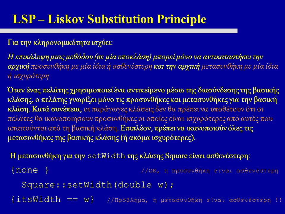 LSP – Liskov Substitution Principle Για την κληρονομικότητα ισχύει: Η επικάλυψη μιας μεθόδου (σε μία υποκλάση) μπορεί μόνο να αντικαταστήσει την αρχική προσυνθήκη με μία ίδια ή ασθενέστερη και την αρχική μετασυνθήκη με μία ίδια ή ισχυρότερη Όταν ένας πελάτης χρησιμοποιεί ένα αντικείμενο μέσω της διασύνδεσης της βασικής κλάσης, ο πελάτης γνωρίζει μόνο τις προσυνθήκες και μετασυνθήκες για την βασική κλάση.