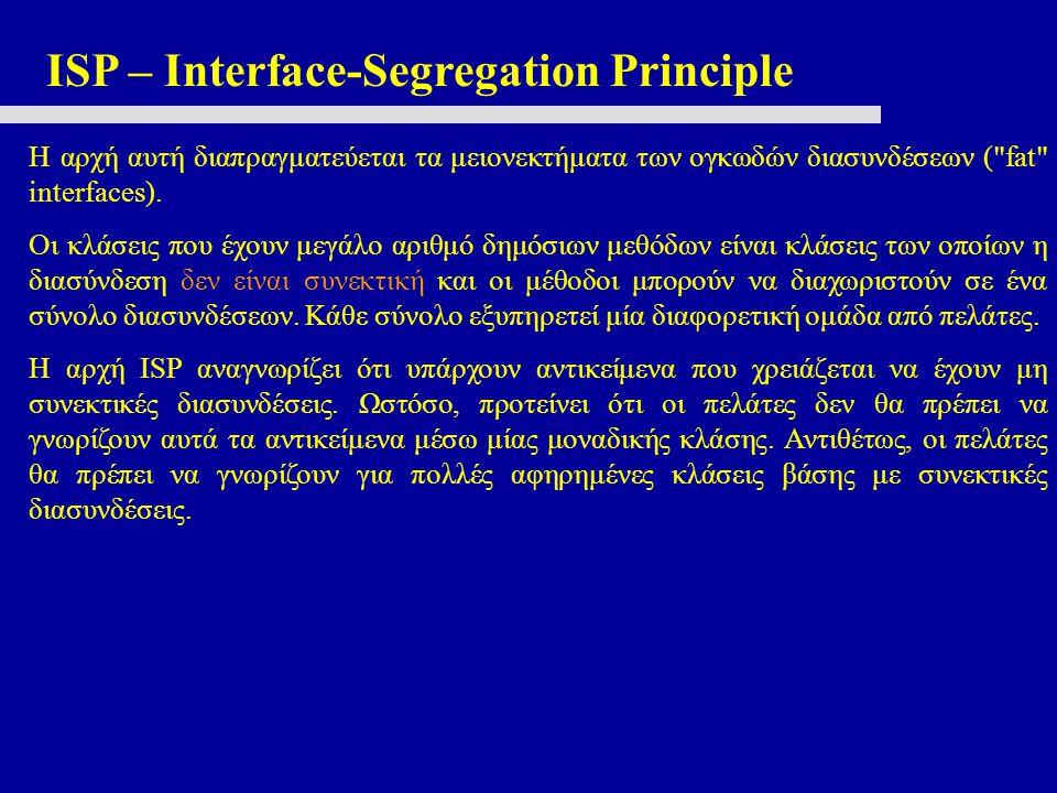 ISP – Interface-Segregation Principle Η αρχή αυτή διαπραγματεύεται τα μειονεκτήματα των ογκωδών διασυνδέσεων ( fat interfaces).