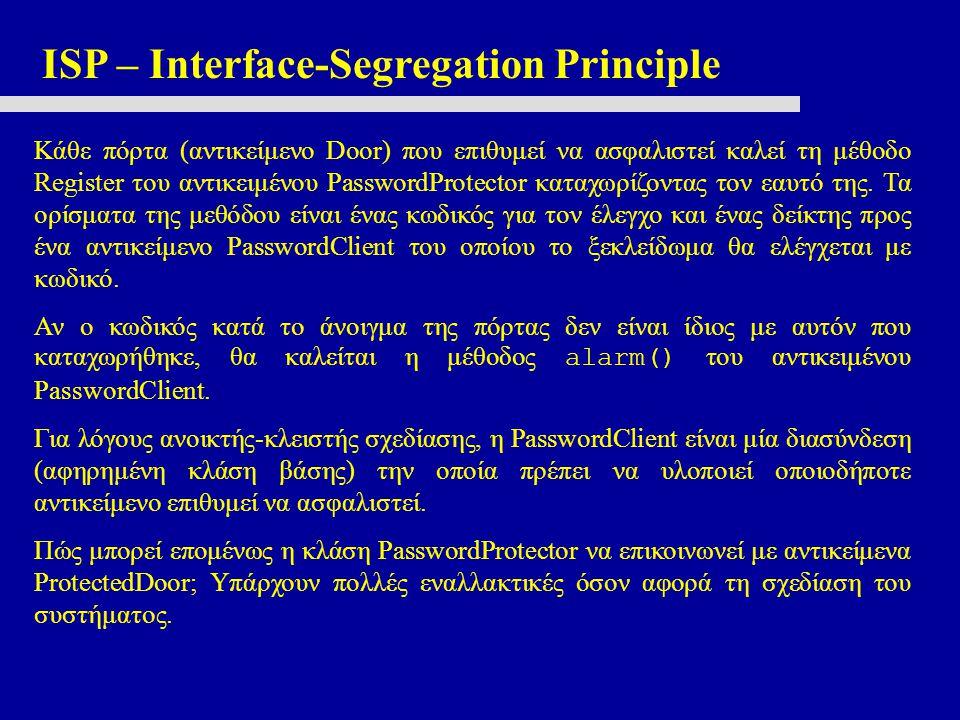 ISP – Interface-Segregation Principle Κάθε πόρτα (αντικείμενο Door) που επιθυμεί να ασφαλιστεί καλεί τη μέθοδο Register του αντικειμένου PasswordProtector καταχωρίζοντας τον εαυτό της.