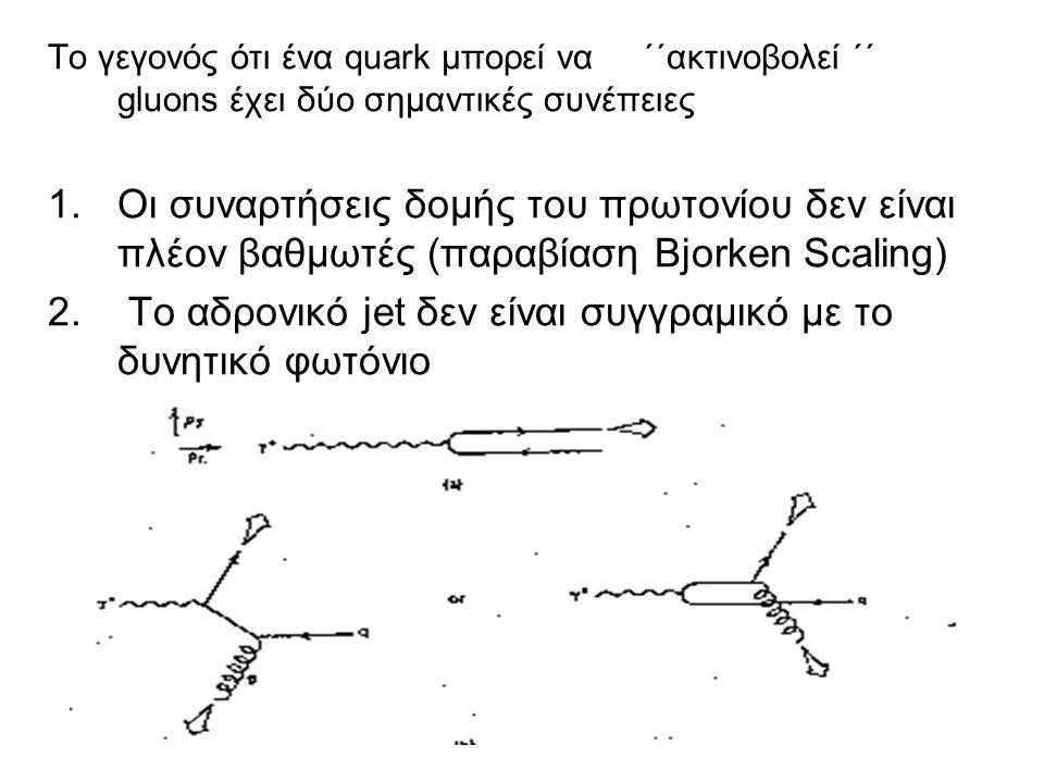 Το γεγονός ότι ένα quark μπορεί να ΄΄ακτινοβολεί ΄΄ gluons έχει δύο σημαντικές συνέπειες 1.Οι συναρτήσεις δομής του πρωτονίου δεν είναι πλέον βαθμωτές (παραβίαση Bjorken Scaling) 2.