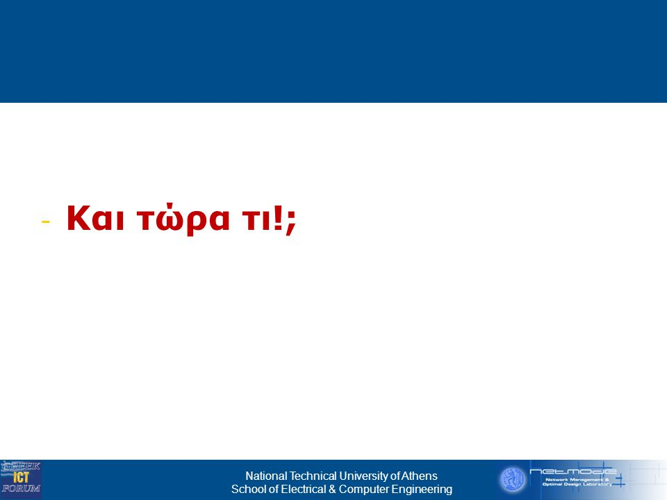 National Technical University of Athens School of Electrical & Computer Engineering Εγχώριες Υ π ηρεσίες & Διεθνείς Πρωτοβουλίες  Δημόσια δίκτυα υπηρεσιών:  Πολυμεσικές υπηρεσίες τηλεπικοινωνιακών παρόχων (triple play κ.α.)  Εθνικές ευρυζωνικές στρατηγικές Αυστραλία, Νέα Ζηλανδία, Φινλανδία, Σινγκαπούρη, Γαλλία, Ν.