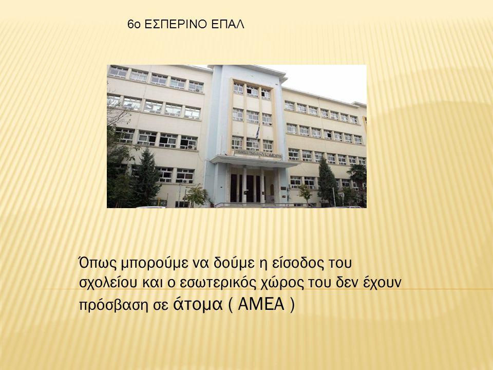 Όπως μπορούμε να δούμε η είσοδος του σχολείου και ο εσωτερικός χώρος του δεν έχουν πρόσβαση σε άτομα ( ΑΜΕΑ ) 6o ΕΣΠΕΡΙΝΟ ΕΠΑΛ