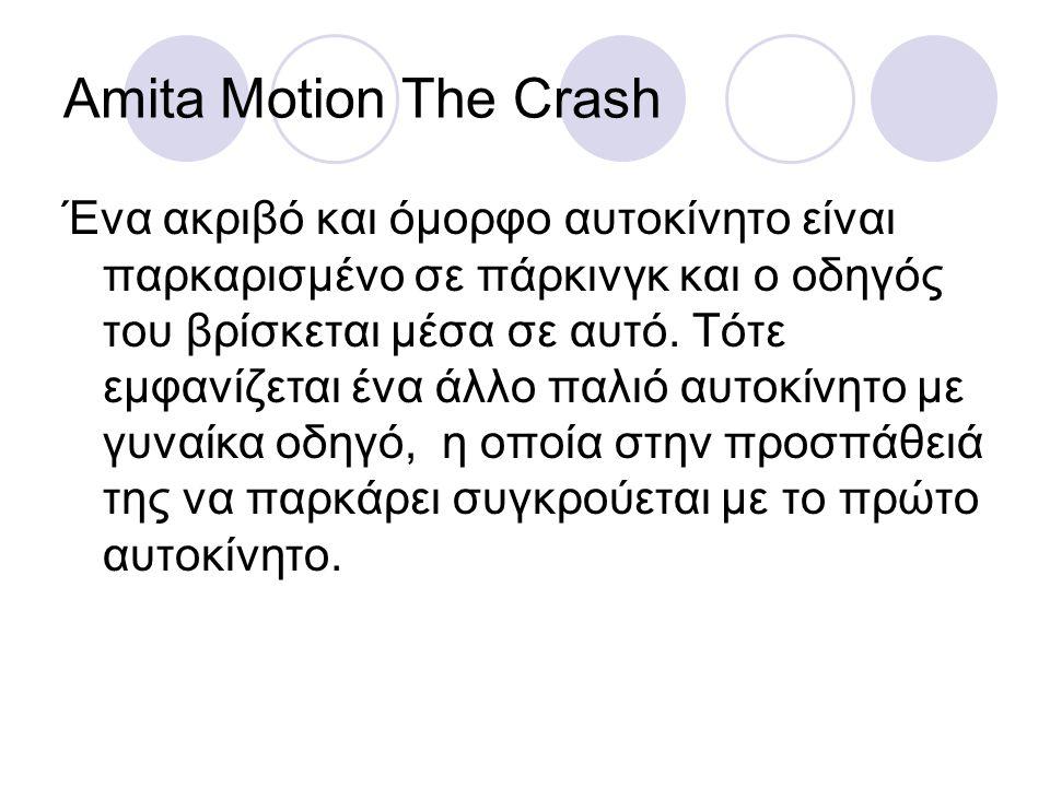 Amita Motion The Crash Ένα ακριβό και όμορφο αυτοκίνητο είναι παρκαρισμένο σε πάρκινγκ και ο οδηγός του βρίσκεται μέσα σε αυτό. Τότε εμφανίζεται ένα ά