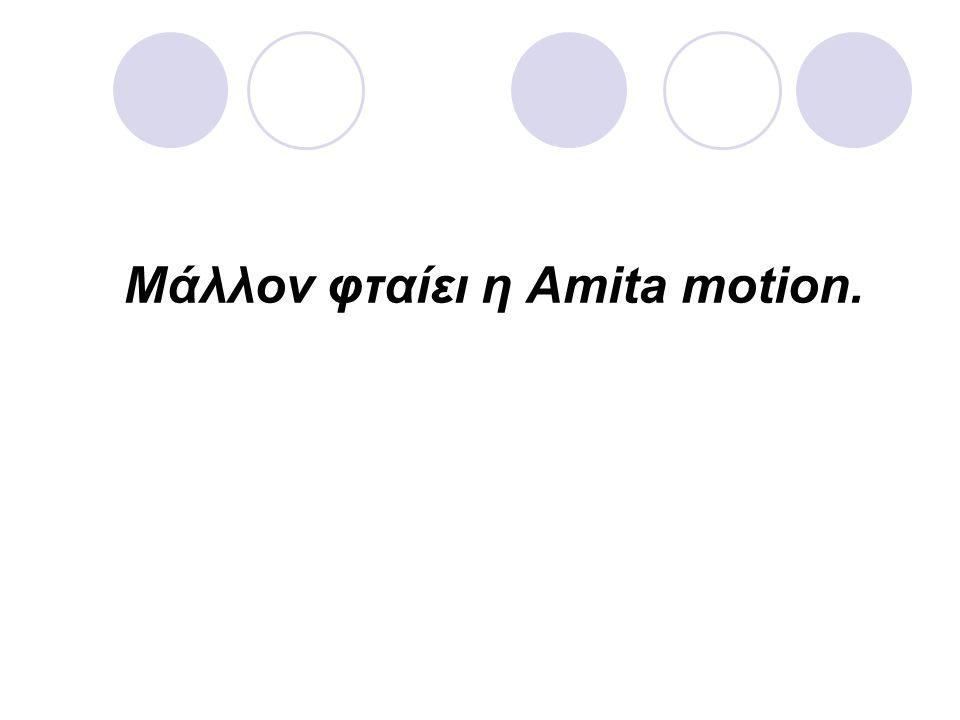 Μάλλον φταίει η Amita motion.