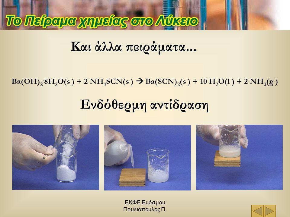 ΕΚΦΕ Ευόσμου Πουλιόπουλος Π. Και άλλα πειράματα... Ba(OH) 2. 8H 2 O(s ) + 2 NH 4 SCN(s )  Ba(SCN) 2 (s ) + 10 H 2 O(l ) + 2 NH 3 (g ) Ενδόθερμη αντίδ
