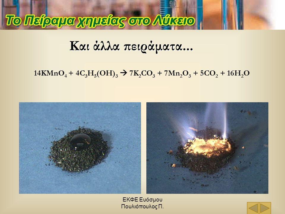 ΕΚΦΕ Ευόσμου Πουλιόπουλος Π. Και άλλα πειράματα... 14KMnO 4 + 4C 3 H 5 (OH) 3  7K 2 CO 3 + 7Mn 2 O 3 + 5CO 2 + 16H 2 O