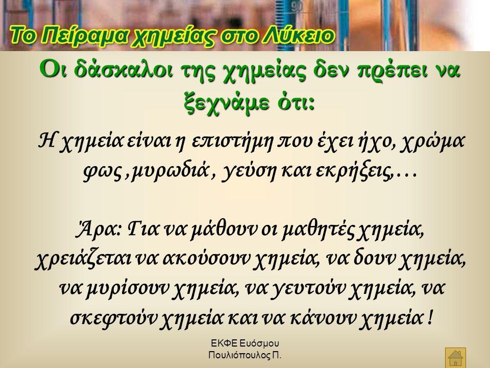 ΕΚΦΕ Ευόσμου Πουλιόπουλος Π. Οι δάσκαλοι της χημείας δεν πρέπει να ξεχνάμε ότι: Η χημεία είναι η επιστήμη που έχει ήχο, χρώμα φως,μυρωδιά, γεύση και ε