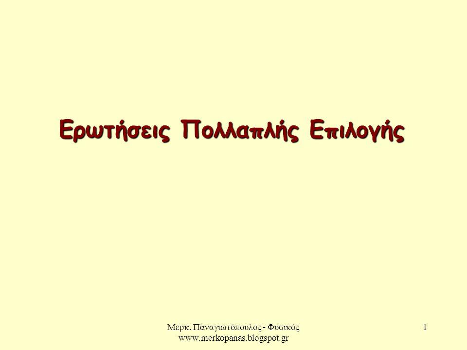 Μερκ. Παναγιωτόπουλος - Φυσικός www.merkopanas.blogspot.gr 1 Ερωτήσεις Πολλαπλής Επιλογής