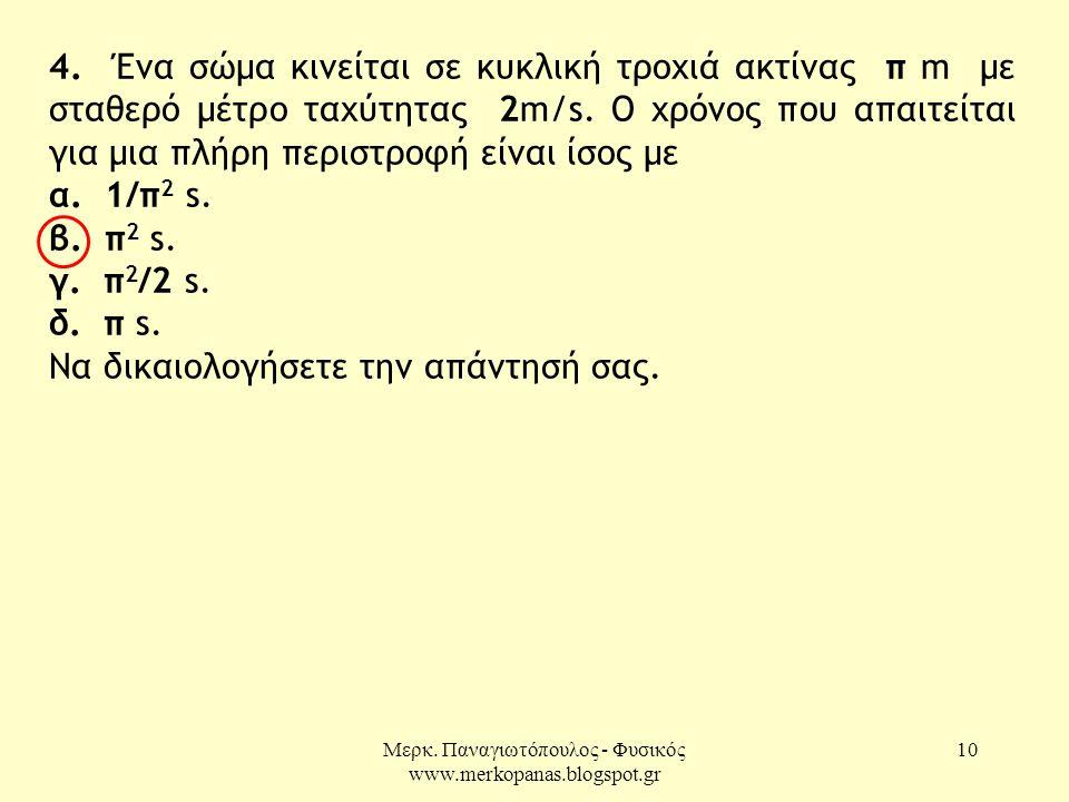 Μερκ. Παναγιωτόπουλος - Φυσικός www.merkopanas.blogspot.gr 10 4. Ένα σώμα κινείται σε κυκλική τροχιά ακτίνας π m με σταθερό μέτρο ταχύτητας 2m/s. Ο χρ