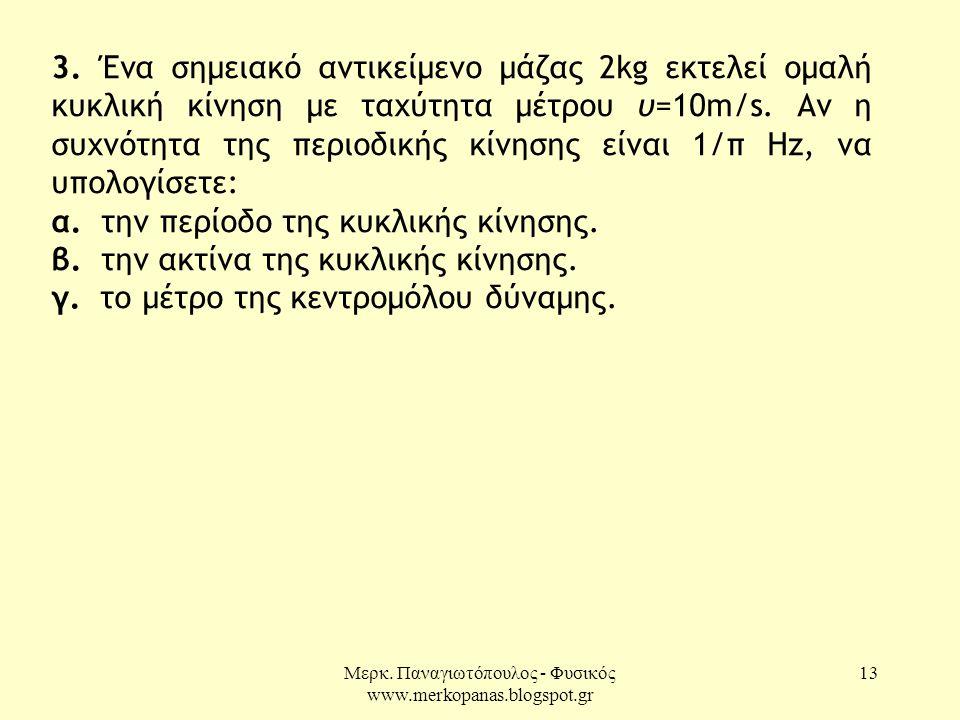Μερκ. Παναγιωτόπουλος - Φυσικός www.merkopanas.blogspot.gr 13 3. Ένα σημειακό αντικείμενο μάζας 2kg εκτελεί ομαλή κυκλική κίνηση με ταχύτητα μέτρου υ=