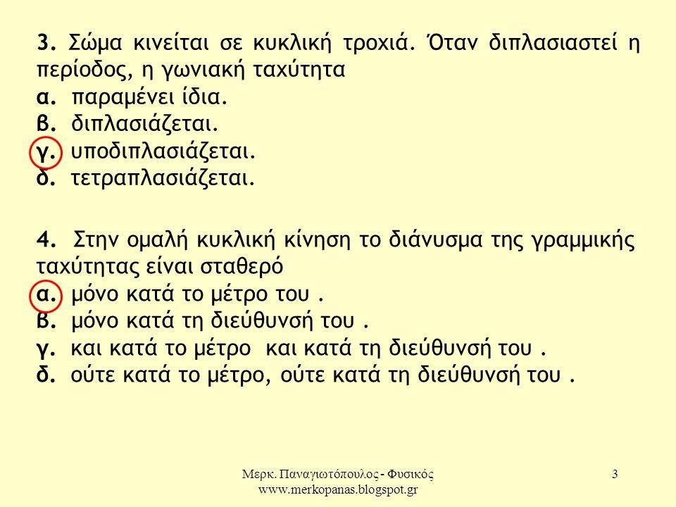 Μερκ. Παναγιωτόπουλος - Φυσικός www.merkopanas.blogspot.gr 3 3. Σώμα κινείται σε κυκλική τροχιά. Όταν διπλασιαστεί η περίοδος, η γωνιακή ταχύτητα α. π