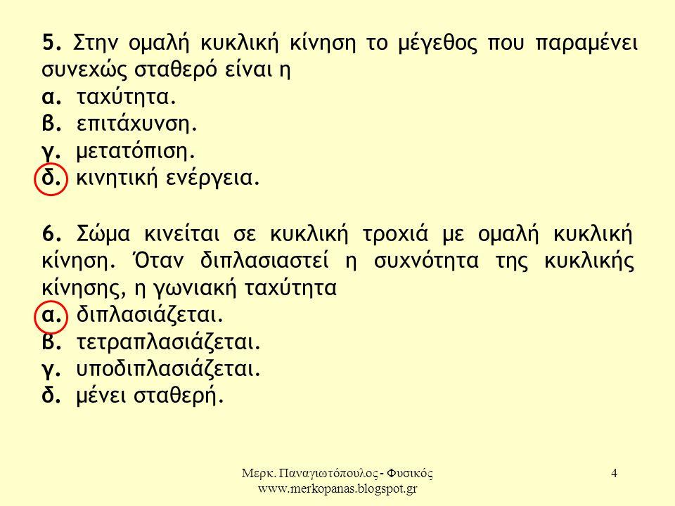 Μερκ. Παναγιωτόπουλος - Φυσικός www.merkopanas.blogspot.gr 4 5. Στην ομαλή κυκλική κίνηση το μέγεθος που παραμένει συνεχώς σταθερό είναι η α. ταχύτητα