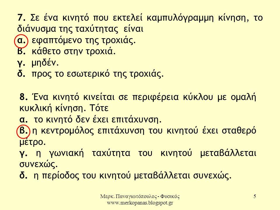 Μερκ. Παναγιωτόπουλος - Φυσικός www.merkopanas.blogspot.gr 5 7. Σε ένα κινητό που εκτελεί καμπυλόγραμμη κίνηση, το διάνυσμα της ταχύτητας είναι α. εφα