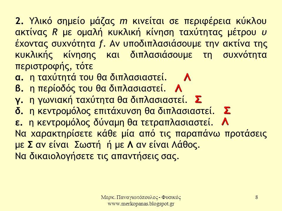 Μερκ. Παναγιωτόπουλος - Φυσικός www.merkopanas.blogspot.gr 8 2. Υλικό σημείο μάζας m κινείται σε περιφέρεια κύκλου ακτίνας R με ομαλή κυκλική κίνηση τ