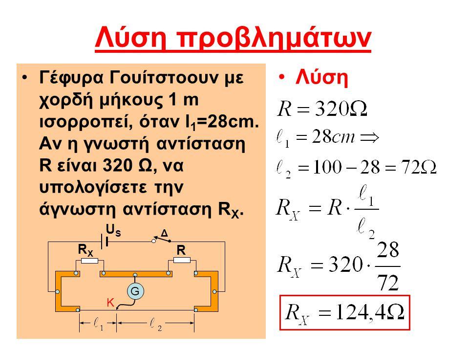 Λύση προβλημάτων Γέφυρα Γουίτστοουν με χορδή μήκους 1 m ισορροπεί, όταν l 1 =28cm. Αν η γνωστή αντίσταση R είναι 320 Ω, να υπολογίσετε την άγνωστη αντ