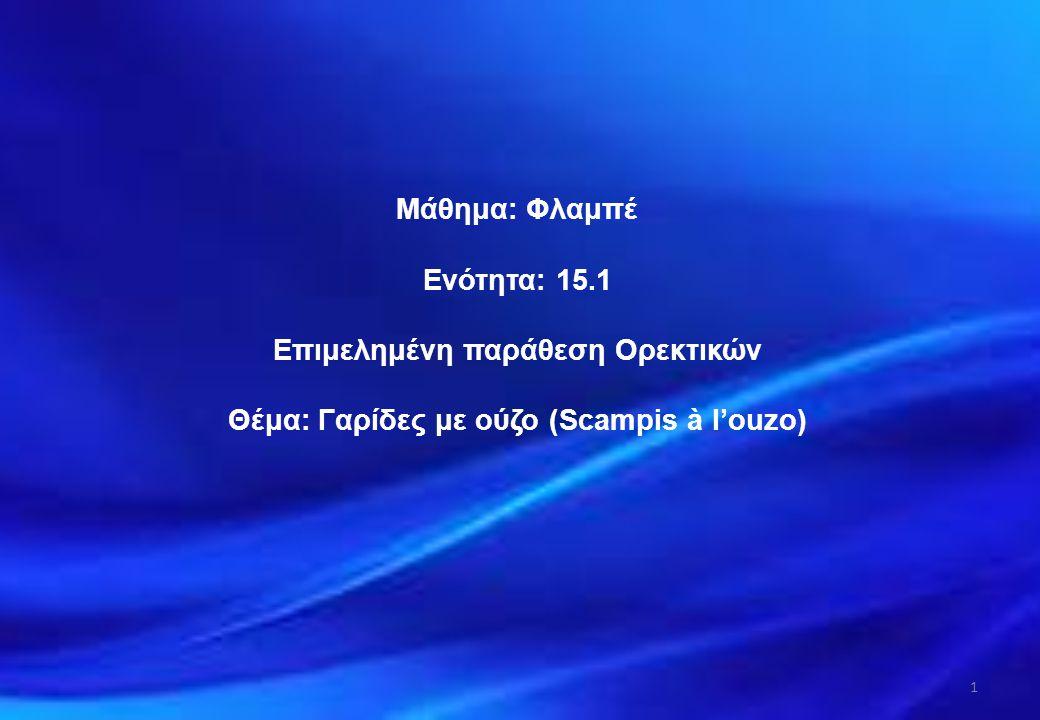 Μάθημα: Φλαμπέ Ενότητα: 15.1 Επιμελημένη παράθεση Ορεκτικών Θέμα: Γαρίδες με ούζο (Scampis à l'ouzo) 1