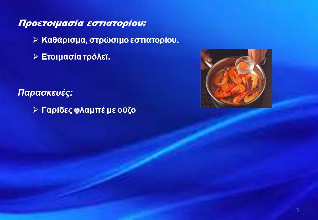 Προετοιμασία εστιατορίου:  Καθάρισμα, στρώσιμο εστιατορίου.  Ετοιμασία τρόλεϊ. Παρασκευές:  Γαρίδες φλαμπέ με ούζο 3