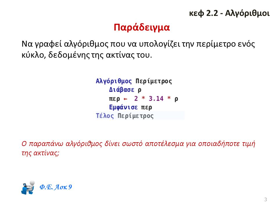 Παράδειγμα 3 κεφ 2.2 - Αλγόριθμοι Να γραφεί αλγόριθμος που να υπολογίζει την περίμετρο ενός κύκλο, δεδομένης της ακτίνας του. Ο παραπάνω αλγόριθμος δί