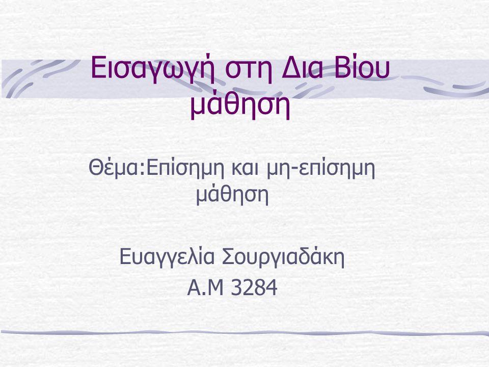 Εισαγωγή στη Δια Βίου μάθηση Θέμα:Επίσημη και μη-επίσημη μάθηση Ευαγγελία Σουργιαδάκη Α.Μ 3284