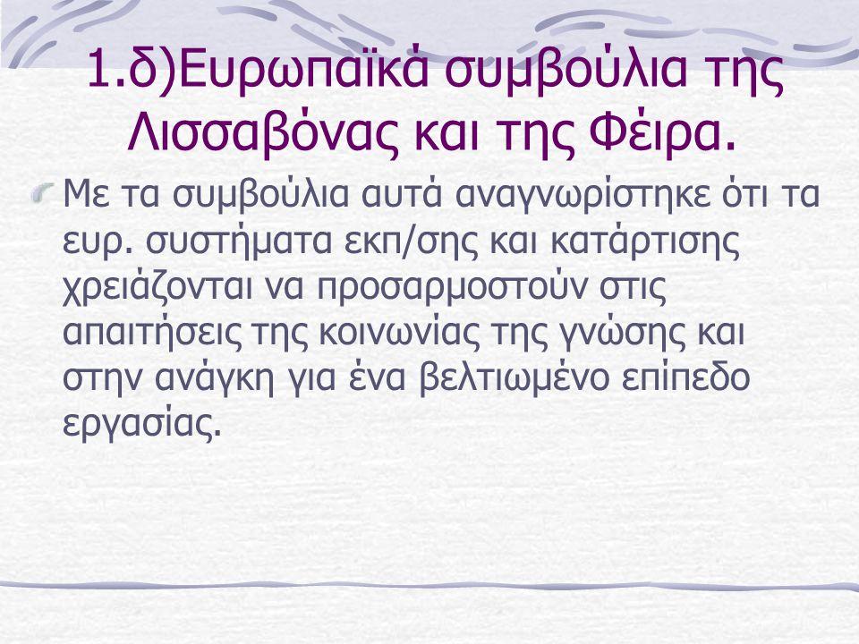 1.δ)Ευρωπαϊκά συμβούλια της Λισσαβόνας και της Φέιρα. Με τα συμβούλια αυτά αναγνωρίστηκε ότι τα ευρ. συστήματα εκπ/σης και κατάρτισης χρειάζονται να π