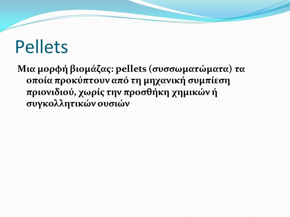 Pellets Μια μορφή βιομάζας: pellets (συσσωματώματα) τα οποία προκύπτουν από τη μηχανική συμπίεση πριονιδιού, χωρίς την προσθήκη χημικών ή συγκολλητικών ουσιών