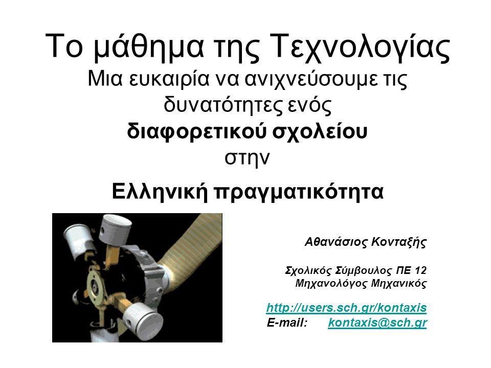 Το μάθημα της Τεχνολογίας Μια ευκαιρία να ανιχνεύσουμε τις δυνατότητες ενός διαφορετικού σχολείου στην Ελληνική πραγματικότητα Αθανάσιος Κονταξής Σχολ