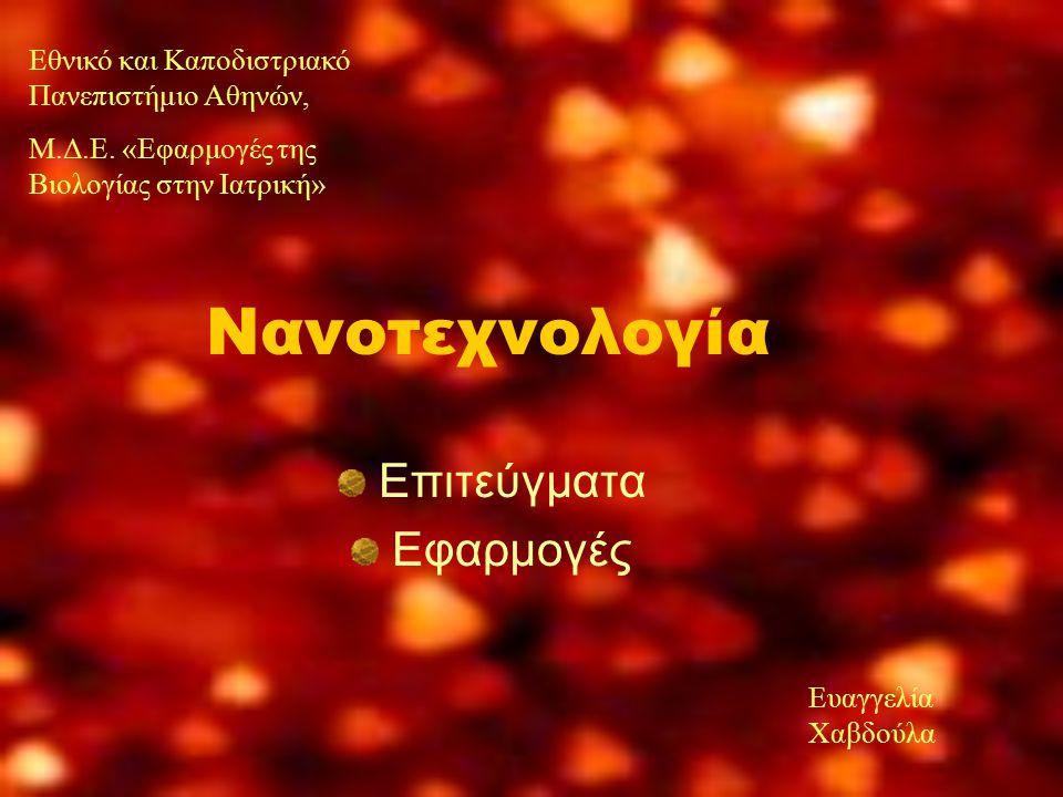 Νανοτεχνολογία Επιτεύγματα Εφαρμογές Εθνικό και Καποδιστριακό Πανεπιστήμιο Αθηνών, Μ.Δ.Ε. «Εφαρμογές της Βιολογίας στην Ιατρική» Ευαγγελία Χαβδούλα