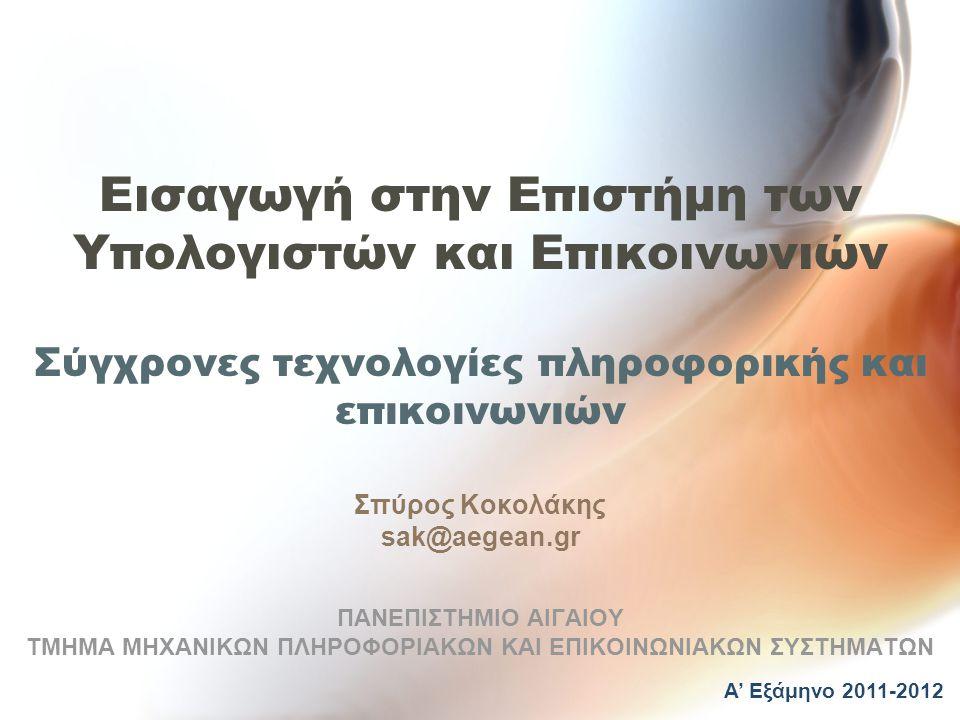 Εισαγωγή στην Επιστήμη των Υπολογιστών και Επικοινωνιών Σύγχρονες τεχνολογίες πληροφορικής και επικοινωνιών Σπύρος Κοκολάκης sak@aegean.gr ΠΑΝΕΠΙΣΤΗΜΙΟ ΑΙΓΑΙΟΥ ΤΜΗΜΑ ΜΗΧΑΝΙΚΩΝ ΠΛΗΡΟΦΟΡΙΑΚΩΝ ΚΑΙ ΕΠΙΚΟΙΝΩΝΙΑΚΩΝ ΣΥΣΤΗΜΑΤΩΝ Α' Εξάμηνο 2011-2012