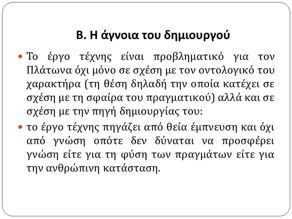 Β. Η άγνοια του δημιουργού Το έργο τέχνης είναι προβληματικό για τον Πλάτωνα όχι μόνο σε σχέση με τον οντολογικό του χαρακτήρα ( τη θέση δηλαδή την οπ