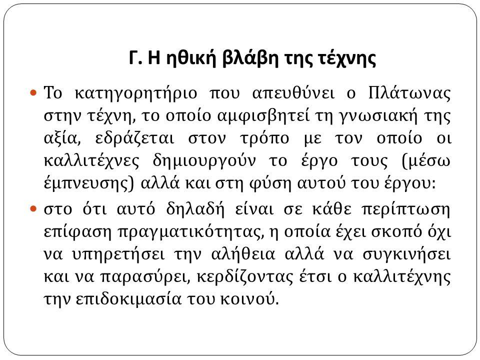 Γ. Η ηθική βλάβη της τέχνης Το κατηγορητήριο που απευθύνει ο Πλάτωνας στην τέχνη, το οποίο αμφισβητεί τη γνωσιακή της αξία, εδράζεται στον τρόπο με το