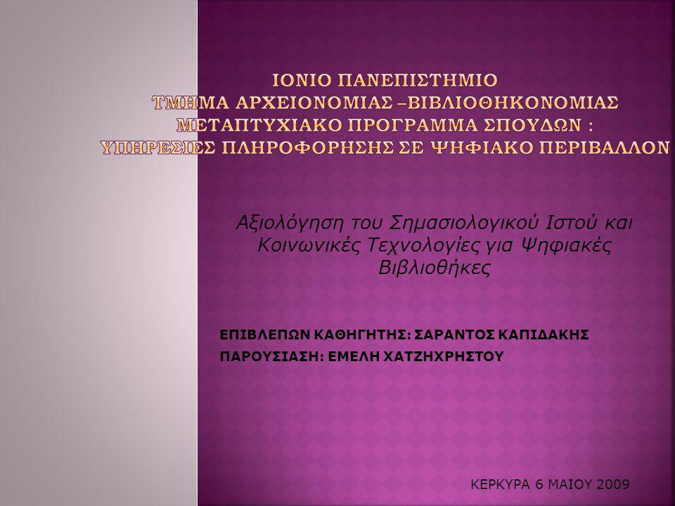 Αξιολόγηση του Σημασιολογικού Ιστού και Κοινωνικές Τεχνολογίες για Ψηφιακές Βιβλιοθήκες ΕΠΙΒΛΕΠΩΝ ΚΑΘΗΓΗΤΗΣ: ΣΑΡΑΝΤΟΣ ΚΑΠΙΔΑΚΗΣ ΠΑΡΟΥΣΙΑΣΗ: ΕΜΕΛΗ ΧΑΤΖΗΧΡΗΣΤΟΥ ΚΕΡΚΥΡΑ 6 ΜΑΙΟΥ 2009