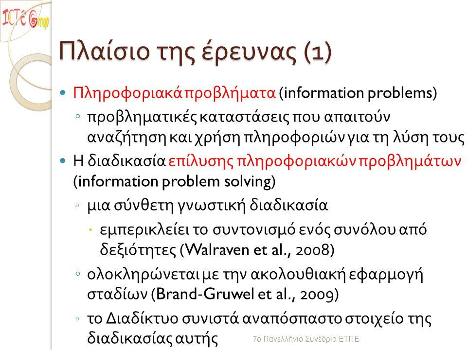 Πλαίσιο της έρευνας (1) Πληροφοριακά προβλήματα (information problems) ◦ προβληματικές καταστάσεις που απαιτούν αναζήτηση και χρήση πληροφοριών για τη λύση τους Η διαδικασία επίλυσης πληροφοριακών προβλημάτων (information problem solving) ◦ μια σύνθετη γνωστική διαδικασία  εμπερικλείει το συντονισμό ενός συνόλου από δεξιότητες (Walraven et al., 2008) ◦ ολοκληρώνεται με την ακολουθιακή εφαρμογή σταδίων (Brand-Gruwel et al., 2009) ◦ το Διαδίκτυο συνιστά αναπόσπαστο στοιχείο της διαδικασίας αυτής 7 ο Πανελλήνιο Συνέδριο ΕΤΠΕ