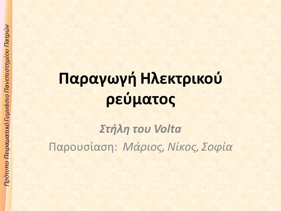 Πρότυπο Πειραματικό Γυμνάσιο Πανεπιστημίου Πατρών Παραγωγή Ηλεκτρικού ρεύματος Στήλη του Volta Παρουσίαση: Μάριος, Νίκος, Σοφία