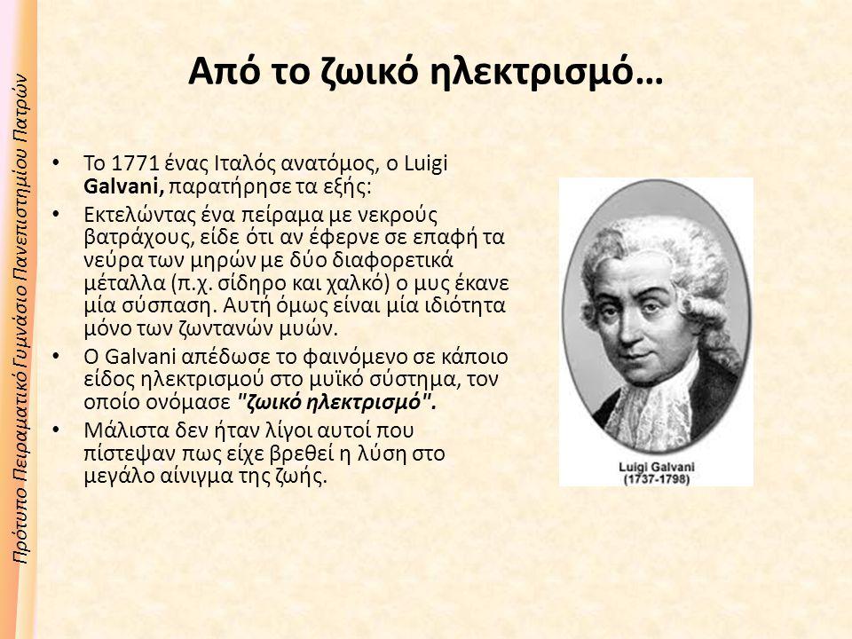 Πρότυπο Πειραματικό Γυμνάσιο Πανεπιστημίου Πατρών Από το ζωικό ηλεκτρισμό… Το 1771 ένας Ιταλός ανατόμος, ο Luigi Galvani, παρατήρησε τα εξής: Εκτελώντας ένα πείραμα με νεκρούς βατράχους, είδε ότι αν έφερνε σε επαφή τα νεύρα των μηρών με δύο διαφορετικά μέταλλα (π.χ.