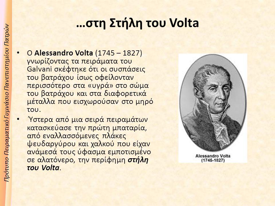 Πρότυπο Πειραματικό Γυμνάσιο Πανεπιστημίου Πατρών …στη Στήλη του Volta Ο Alessandro Volta (1745 – 1827) γνωρίζοντας τα πειράματα του Galvani σκέφτηκε ότι οι συσπάσεις του βατράχου ίσως οφείλονταν περισσότερο στα «υγρά» στο σώμα του βατράχου και στα διαφορετικά μέταλλα που εισχωρούσαν στο μηρό του.