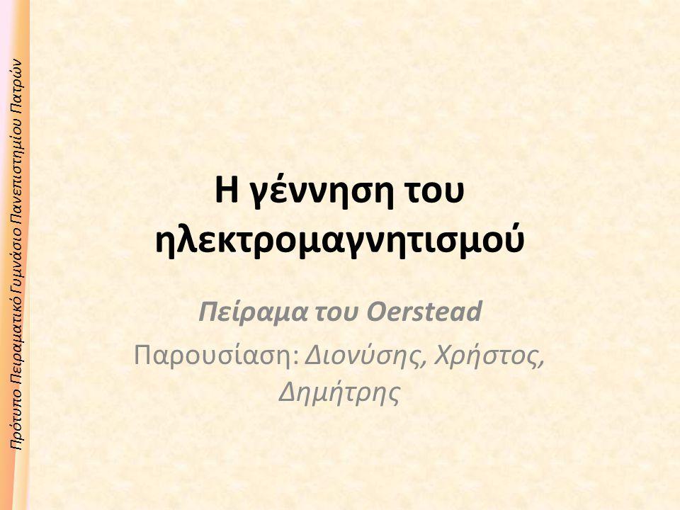Πρότυπο Πειραματικό Γυμνάσιο Πανεπιστημίου Πατρών Η γέννηση του ηλεκτρομαγνητισμού Πείραμα του Oerstead Παρουσίαση: Διονύσης, Χρήστος, Δημήτρης