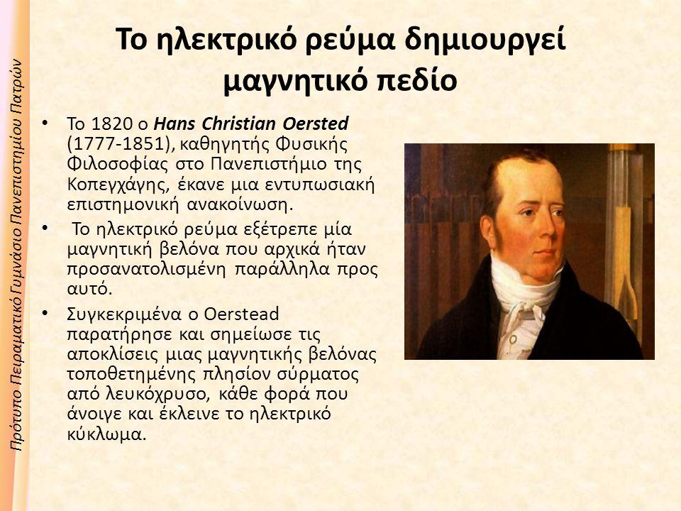 Πρότυπο Πειραματικό Γυμνάσιο Πανεπιστημίου Πατρών Το ηλεκτρικό ρεύμα δημιουργεί μαγνητικό πεδίο Το 1820 ο Hans Christian Oersted (1777-1851), καθηγητής Φυσικής Φιλοσοφίας στο Πανεπιστήμιο της Κοπεγχάγης, έκανε μια εντυπωσιακή επιστημονική ανακοίνωση.