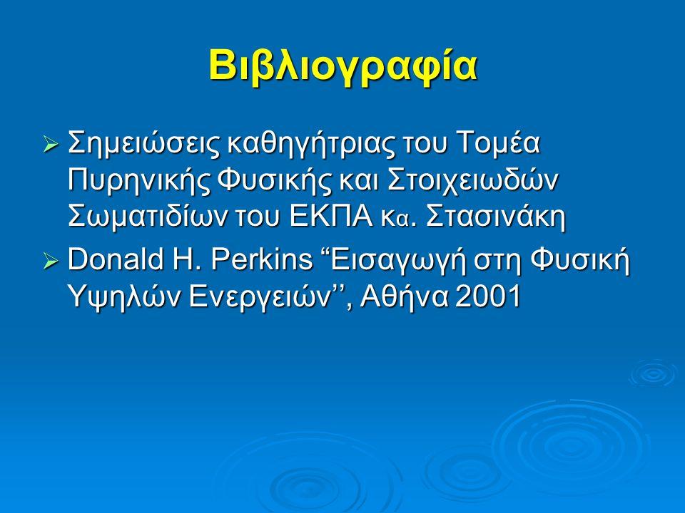Βιβλιογραφία  Σημειώσεις καθηγήτριας του Τομέα Πυρηνικής Φυσικής και Στοιχειωδών Σωματιδίων του ΕΚΠΑ κ α.