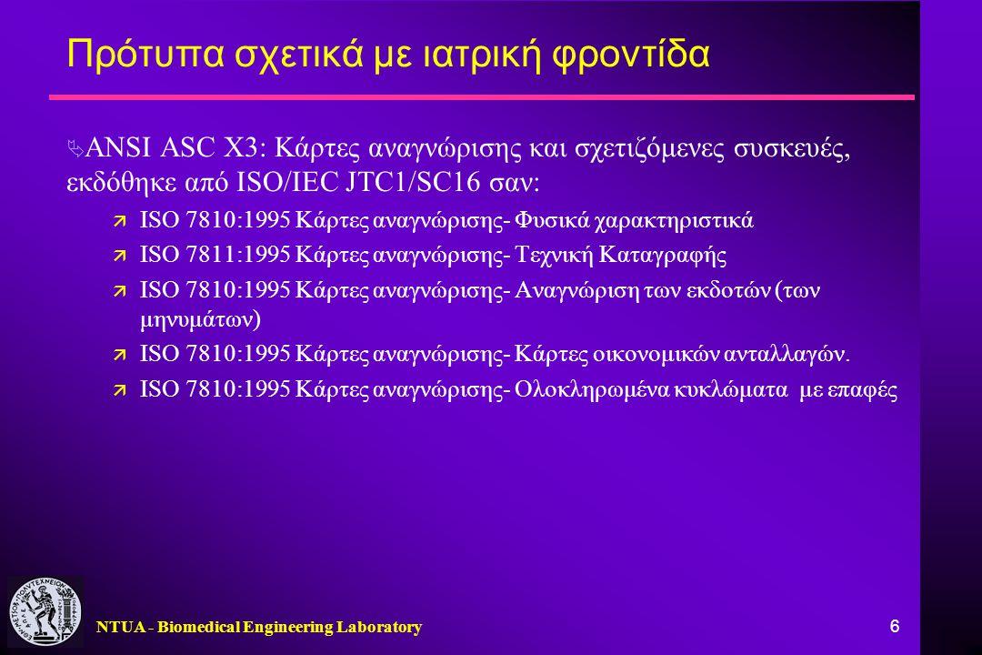 NTUA - Biomedical Engineering Laboratory 6 Πρότυπα σχετικά με ιατρική φροντίδα  ANSI ASC X3: Κάρτες αναγνώρισης και σχετιζόμενες συσκευές, εκδόθηκε από ISO/IEC JTC1/SC16 σαν: ä ISO 7810:1995 Κάρτες αναγνώρισης- Φυσικά χαρακτηριστικά ä ISO 7811:1995 Κάρτες αναγνώρισης- Τεχνική Καταγραφής ä ISO 7810:1995 Κάρτες αναγνώρισης- Αναγνώριση των εκδοτών (των μηνυμάτων) ä ISO 7810:1995 Κάρτες αναγνώρισης- Κάρτες οικονομικών ανταλλαγών.