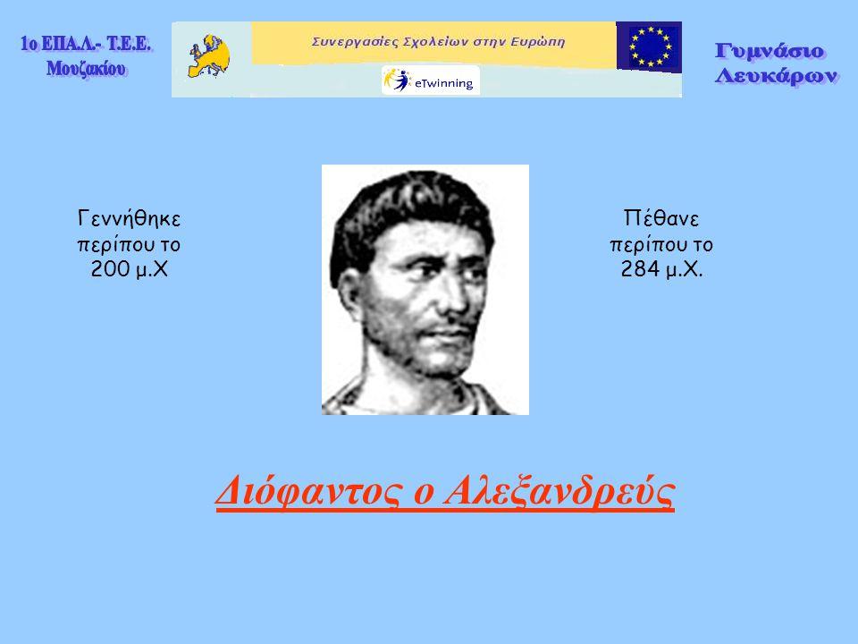 Διόφαντος ο Αλεξανδρεύς Γεννήθηκε περίπου το 200 μ.Χ Πέθανε περίπου το 284 μ.Χ.