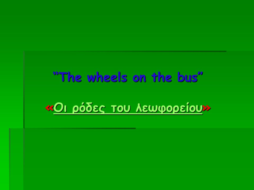 """The wheels on the bus"" «Οι ρόδες του λεωφορείου» Οι ρόδες του λεωφορείουΟι ρόδες του λεωφορείου"