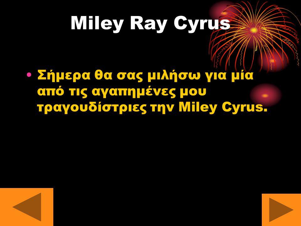 Miley Ray Cyrus Σήμερα θα σας μιλήσω για μία από τις αγαπημένες μου τραγουδίστριες την Μiley Cyrus.