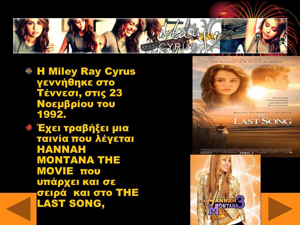 MILEY CYRUS Η Miley Ray Cyrus γεννήθηκε στο Τέννεσι, στις 23 Νοεμβρίου του 1992.